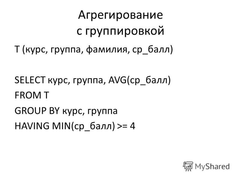 Агрегирование с группировкой T (курс, группа, фамилия, ср_балл) SELECT курс, группа, AVG(ср_балл) FROM T GROUP BY курс, группа HAVING MIN(ср_балл) >= 4