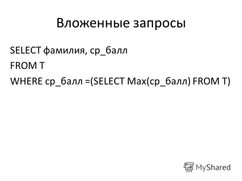 Вложенные запросы SELECT фамилия, ср_балл FROM T WHERE ср_балл =(SELECT Max(ср_балл) FROM T)