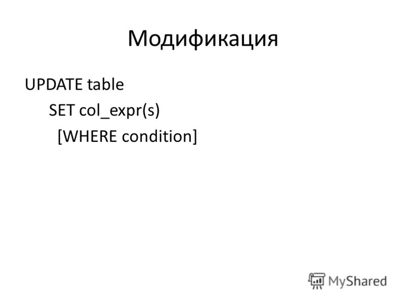 Модификация UPDATE table SET col_expr(s) [WHERE condition]