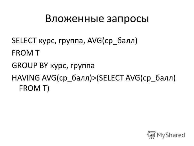 Вложенные запросы SELECT курс, группа, AVG(ср_балл) FROM T GROUP BY курс, группа HAVING AVG(ср_балл)>(SELECT AVG(ср_балл) FROM T)