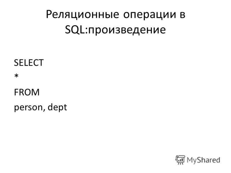 Реляционные операции в SQL:произведение SELECT * FROM person, dept