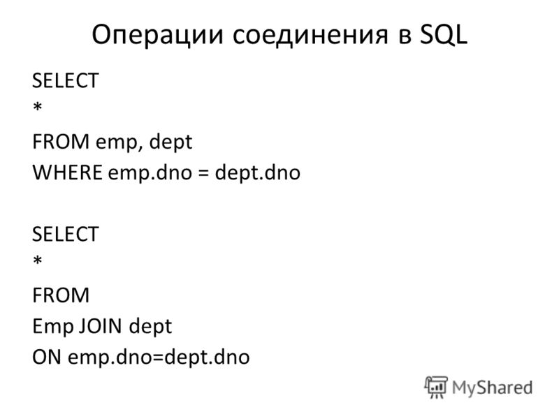 Операции соединения в SQL SELECT * FROM emp, dept WHERE emp.dno = dept.dno SELECT * FROM Emp JOIN dept ON emp.dno=dept.dno