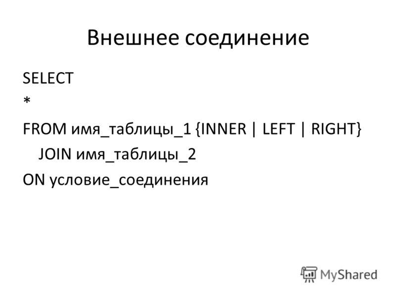 Внешнее соединение SELECT * FROM имя_таблицы_1 {INNER | LEFT | RIGHT} JOIN имя_таблицы_2 ON условие_соединения