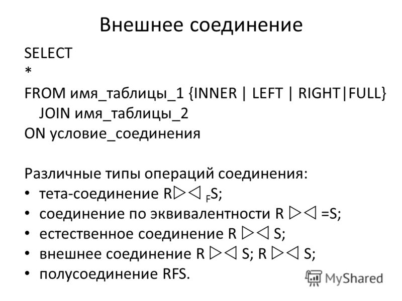Внешнее соединение SELECT * FROM имя_таблицы_1 {INNER | LEFT | RIGHT|FULL} JOIN имя_таблицы_2 ON условие_соединения Различные типы операций соединения: тета-соединение R F S; соединение по эквивалентности R =S; естественное соединение R S; внешнее со