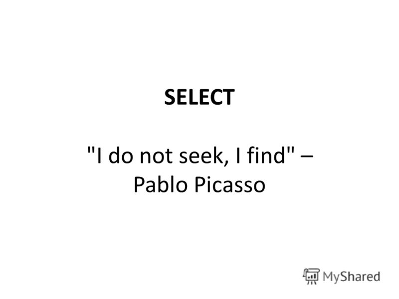 SELECT I do not seek, I find – Pablo Picasso