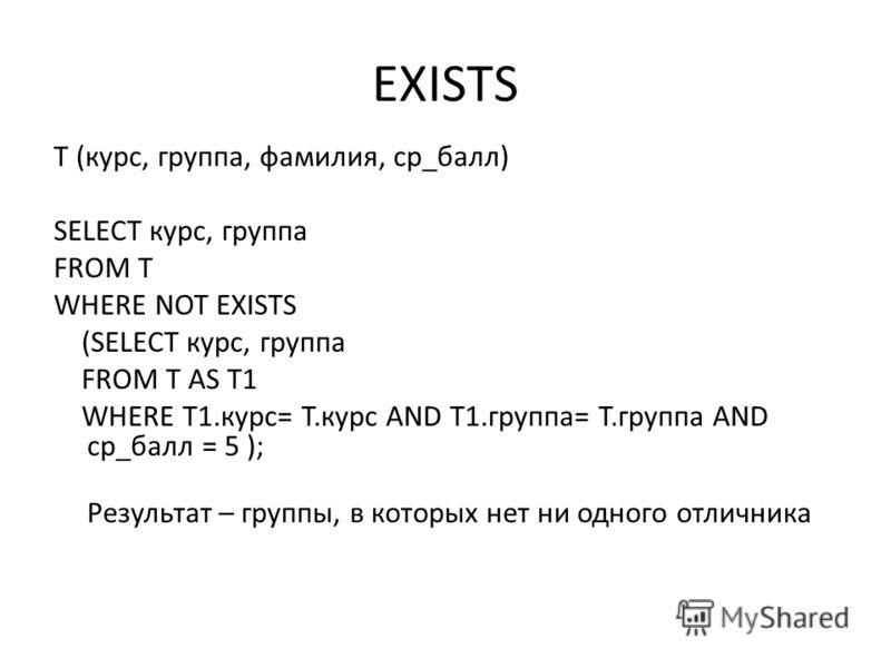 EXISTS T (курс, группа, фамилия, ср_балл) SELECT курс, группа FROM T WHERE NOT EXISTS (SELECT курс, группа FROM T AS T1 WHERE T1.курс= T.курс AND T1.группа= T.группа AND ср_балл = 5 ); Результат – группы, в которых нет ни одного отличника