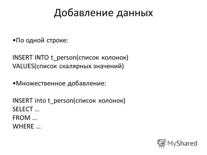 Добавление данных По одной строке: INSERT INTO t_person(список колонок) VALUES(список скалярных значений) Множественное добавление: INSERT into t_person(список колонок) SELECT … FROM … WHERE …