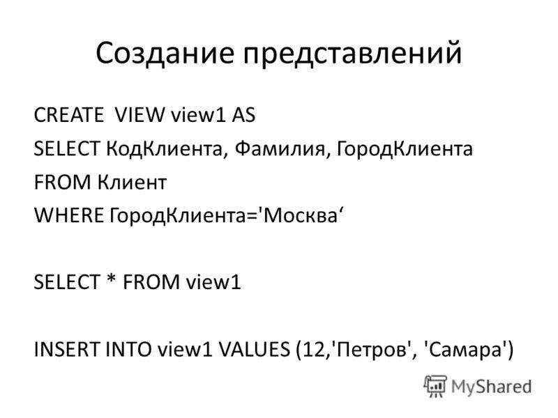 Создание представлений CREATE VIEW view1 AS SELECT КодКлиента, Фамилия, ГородКлиента FROM Клиент WHERE ГородКлиента='Москва SELECT * FROM view1 INSERT INTO view1 VALUES (12,'Петров', 'Самара')