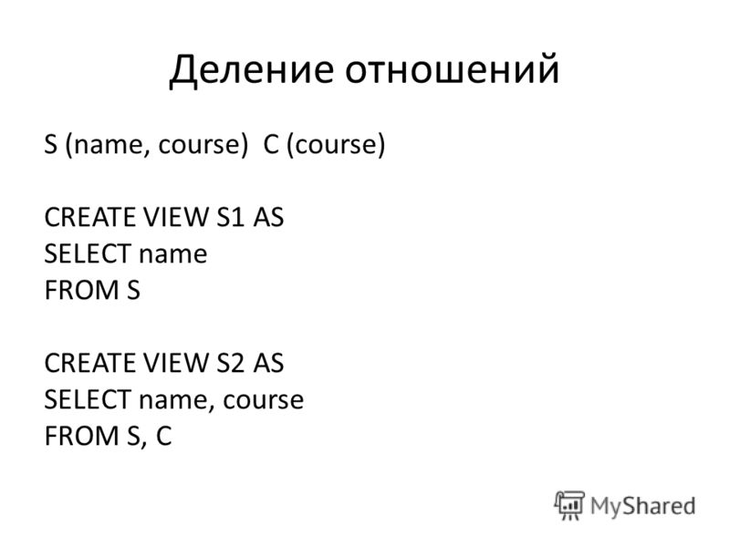 Деление отношений S (name, course) C (course) CREATE VIEW S1 AS SELECT name FROM S CREATE VIEW S2 AS SELECT name, course FROM S, C