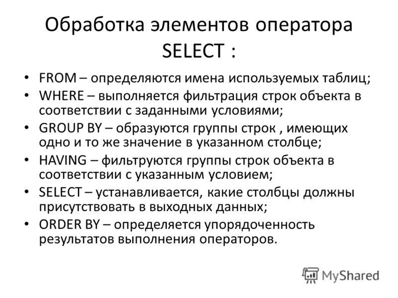 Обработка элементов оператора SELECT : FROM – определяются имена используемых таблиц; WHERE – выполняется фильтрация строк объекта в соответствии с заданными условиями; GROUP BY – образуются группы строк, имеющих одно и то же значение в указанном сто