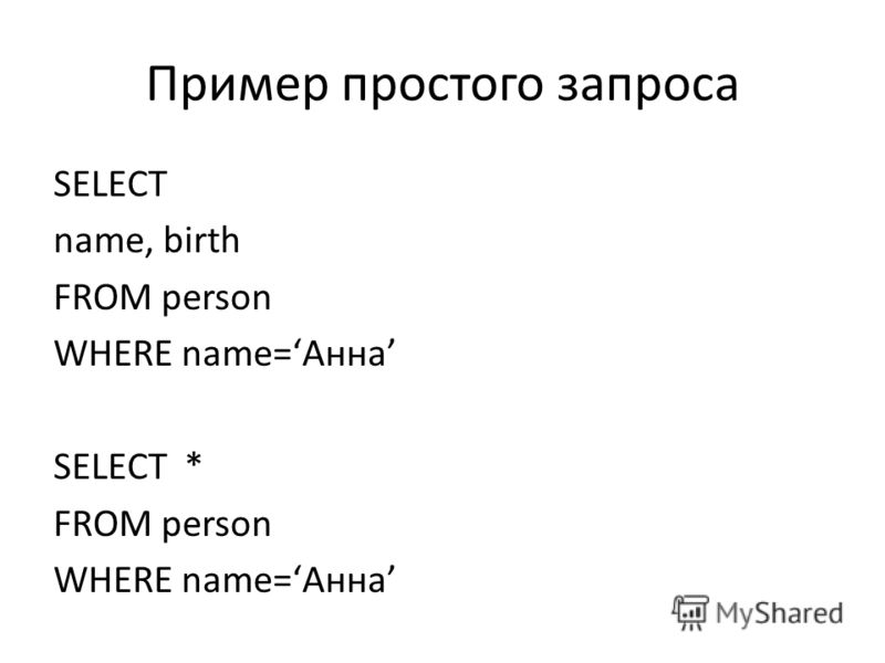Пример простого запроса SELECT name, birth FROM person WHERE name=Анна SELECT * FROM person WHERE name=Анна