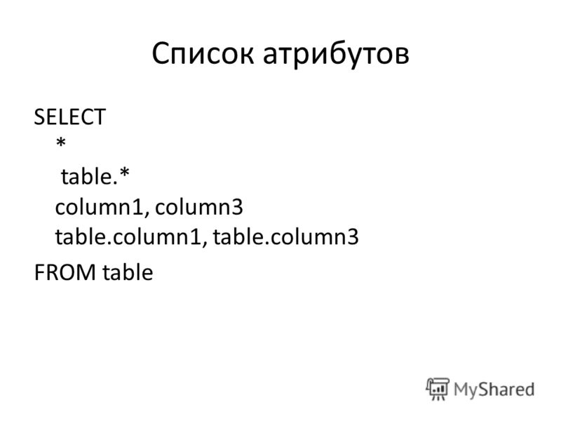 Список атрибутов SELECT * table.* column1, column3 table.column1, table.column3 FROM table