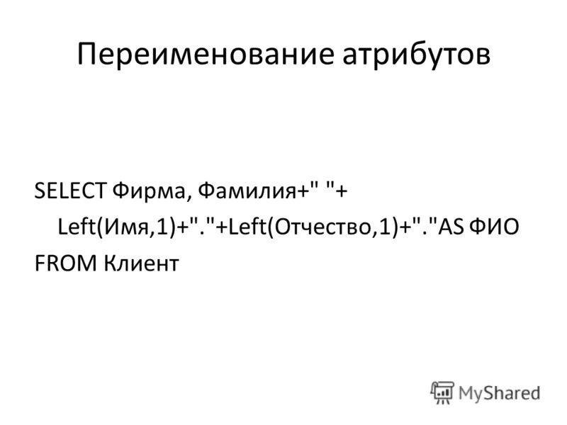 Переименование атрибутов SELECT Фирма, Фамилия+ + Left(Имя,1)+.+Left(Отчество,1)+.AS ФИО FROM Клиент