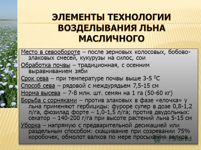 Место в севообороте – после зерновых колосовых, бобово- злаковых смесей, кукурузы на силос, сои Обработка почвы – традиционная, с осенним выравниванием зяби Срок сева – при температуре почвы выше 3-5 0 С Способ сева – рядовой с междурядьем 7,5-15 см