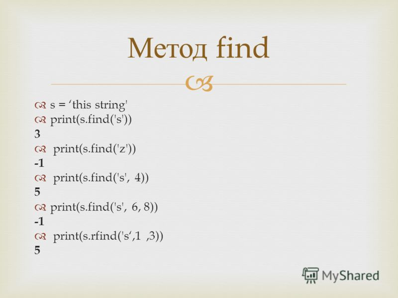 s = this string' print(s.find('s')) 3 print(s.find('z')) print(s.find('s', 4)) 5 print(s.find('s', 6, 8)) print(s.rfind('s,1,3)) 5 Метод find