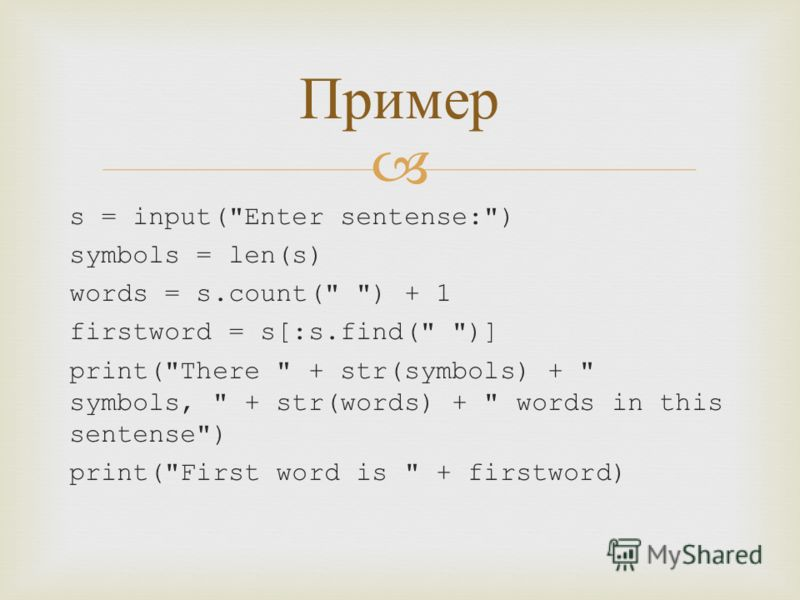 s = input(Enter sentense:) symbols = len(s) words = s.count( ) + 1 firstword = s[:s.find( )] print(There  + str(symbols) +  symbols,  + str(words) +  words in this sentense) print(First word is  + firstword) Пример