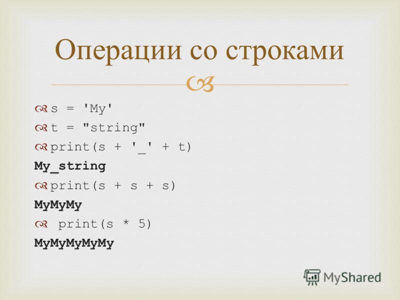 s = 'My' t = string print(s + '_' + t) My_string print(s + s + s) MyMyMy print(s * 5) MyMyMyMyMy Операции со строками