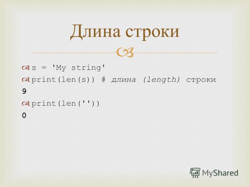s = 'My string' print(len(s)) # длина (length) строки 9 print(len('')) 0 Длина строки