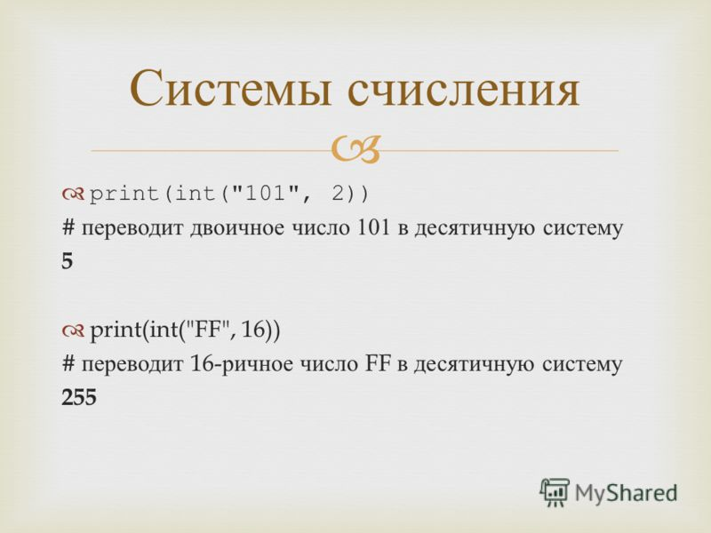 print(int(101, 2)) # переводит двоичное число 101 в десятичную систему 5 print(int(FF, 16)) # переводит 16- ричное число FF в десятичную систему 255 Системы счисления