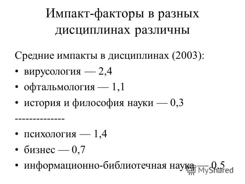 Импакт-факторы в разных дисциплинах различны Средние импакты в дисциплинах (2003): вирусология 2,4 офтальмология 1,1 история и философия науки 0,3 -------------- психология 1,4 бизнес 0,7 информационно-библиотечная наука 0,5