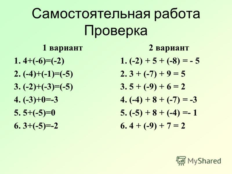 Самостоятельная работа Проверка 1 вариант 1. 4+(-6)=(-2) 2. (-4)+(-1)=(-5) 3. (-2)+(-3)=(-5) 4. (-3)+0=-3 5. 5+(-5)=0 6. 3+(-5)=-2 2 вариант 1. (-2) + 5 + (-8) = - 5 2. 3 + (-7) + 9 = 5 3. 5 + (-9) + 6 = 2 4. (-4) + 8 + (-7) = -3 5. (-5) + 8 + (-4) =