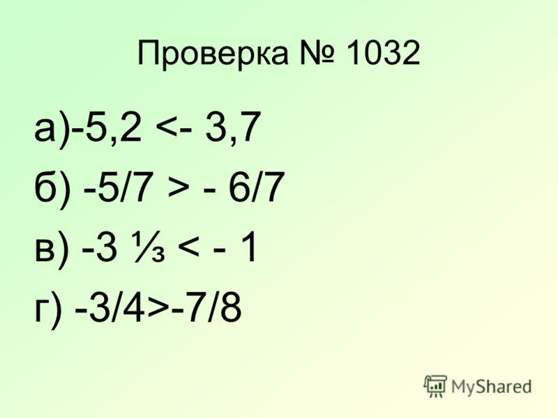 Проверка 1032 а)-5,2  - 6/7 в) -3 < - 1 г) -3/4>-7/8