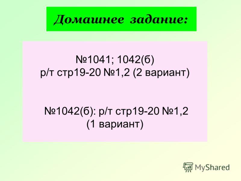 Домашнее задание: 1041; 1042(б) р/т стр19-20 1,2 (2 вариант) 1042(б): р/т стр19-20 1,2 (1 вариант)