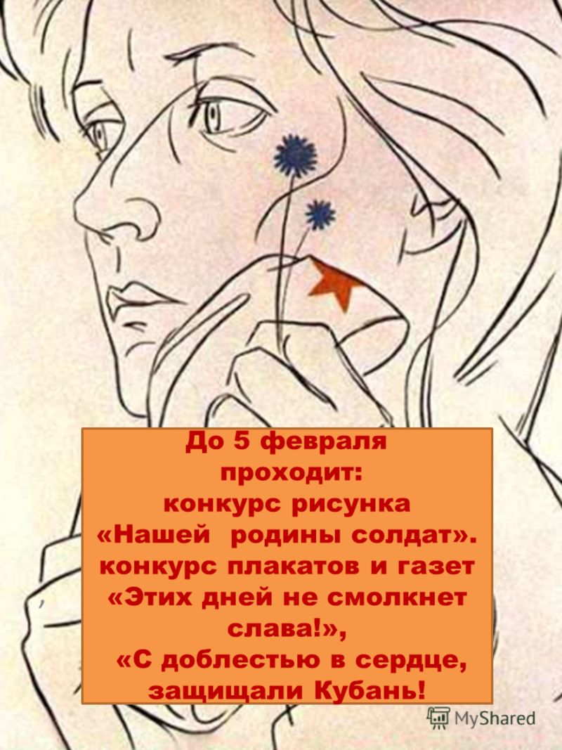 До 5 февраля проходит: конкурс рисунка «Нашей родины солдат». конкурс плакатов и газет «Этих дней не смолкнет слава!», «С доблестью в сердце, защищали Кубань!,