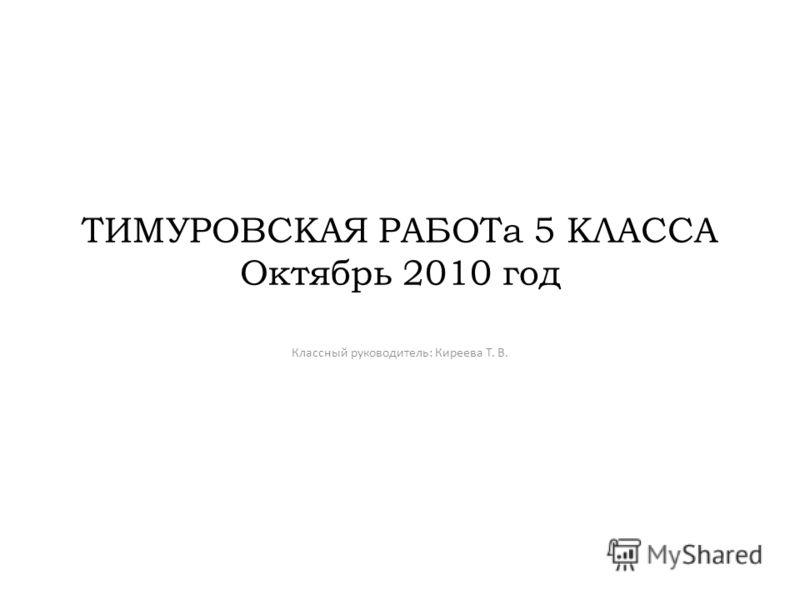 ТИМУРОВСКАЯ РАБОТа 5 КЛАССА Октябрь 2010 год Классный руководитель: Киреева Т. В.