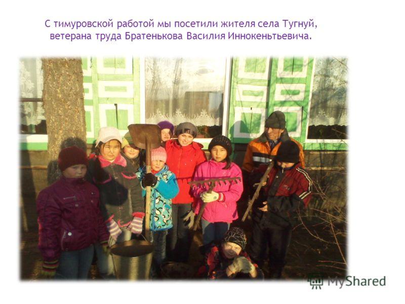 С тимуровской работой мы посетили жителя села Тугнуй, ветерана труда Братенькова Василия Иннокеньтьевича.