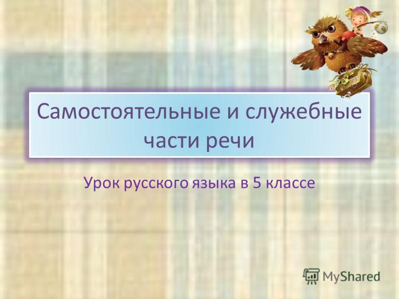 Самостоятельные и служебные части речи Урок русского языка в 5 классе
