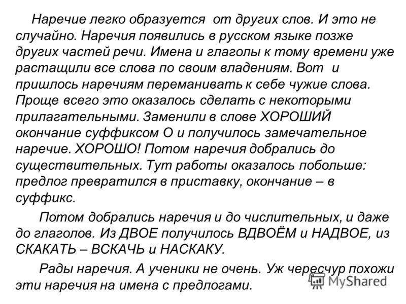 Наречие легко образуется от других слов. И это не случайно. Наречия появились в русском языке позже других частей речи. Имена и глаголы к тому времени уже растащили все слова по своим владениям. Вот и пришлось наречиям переманивать к себе чужие слова