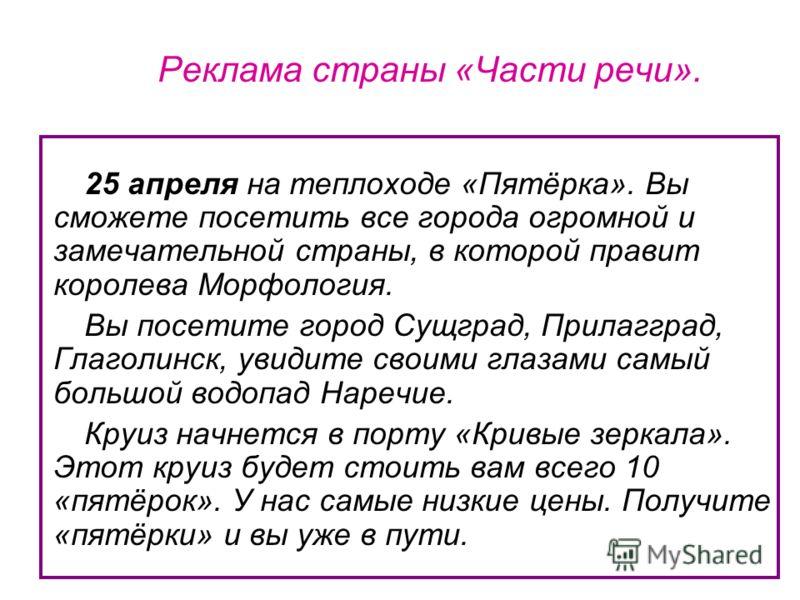Реклама страны «Части речи». 25 апреля на теплоходе «Пятёрка». Вы сможете посетить все города огромной и замечательной страны, в которой правит королева Морфология. Вы посетите город Сущград, Прилагград, Глаголинск, увидите своими глазами самый больш