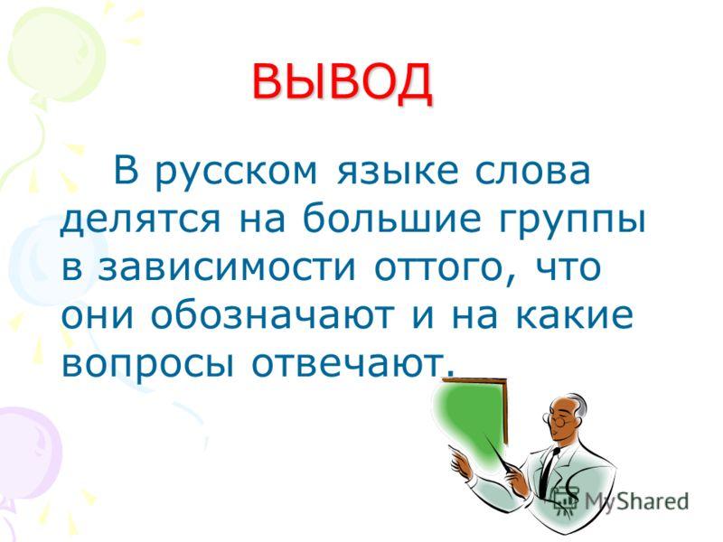 ВЫВОД В русском языке слова делятся на большие группы в зависимости оттого, что они обозначают и на какие вопросы отвечают.