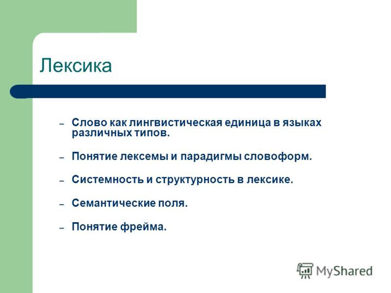 Лексика – Слово как лингвистическая единица в языках различных типов. – Понятие лексемы и парадигмы словоформ. – Системность и структурность в лексике. – Семантические поля. – Понятие фрейма.