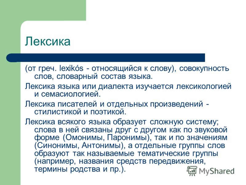 Лексика (от греч. lexikós - относящийся к слову), совокупность слов, словарный состав языка. Лексика языка или диалекта изучается лексикологией и семасиологией. Лексика писателей и отдельных произведений - стилистикой и поэтикой. Лексика всякого язык