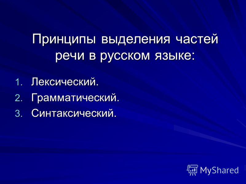 Принципы выделения частей речи в русском языке: 1. Лексический. 2. Грамматический. 3. Синтаксический.