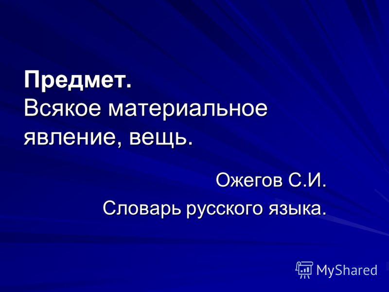 Предмет. Всякое материальное явление, вещь. Ожегов С.И. Словарь русского языка.