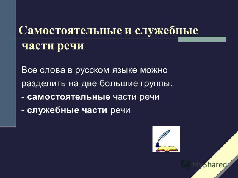 Самостоятельные и служебные части речи Все слова в русском языке можно разделить на две большие группы: - самостоятельные части речи - служебные части речи
