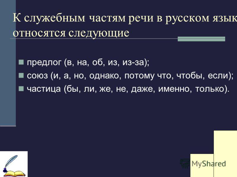 К служебным частям речи в русском языке относятся следующие предлог (в, на, об, из, из-за); союз (и, а, но, однако, потому что, чтобы, если); частица (бы, ли, же, не, даже, именно, только).