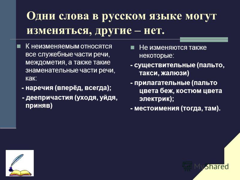 Одни слова в русском языке могут изменяться, другие – нет. К неизменяемым относятся все служебные части речи, междометия, а также такие знаменательные части речи, как: - наречия (вперёд, всегда); - деепричастия (уходя, уйдя, приняв) Не изменяются так
