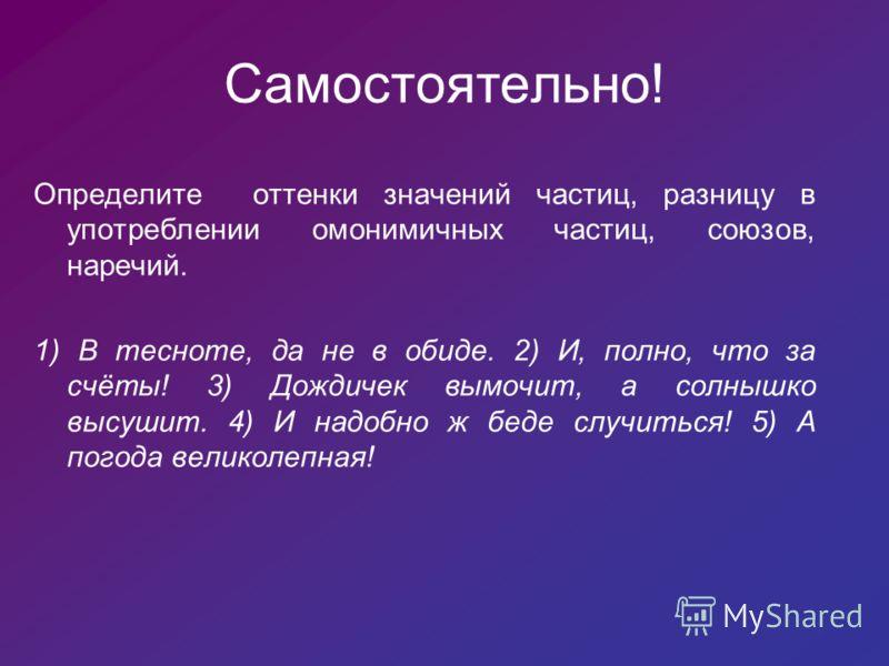 Самостоятельно! Определите оттенки значений частиц, разницу в употреблении омонимичных частиц, союзов, наречий. 1) В тесноте, да не в обиде. 2) И, полно, что за счёты! 3) Дождичек вымочит, а солнышко высушит. 4) И надобно ж беде случиться! 5) А погод