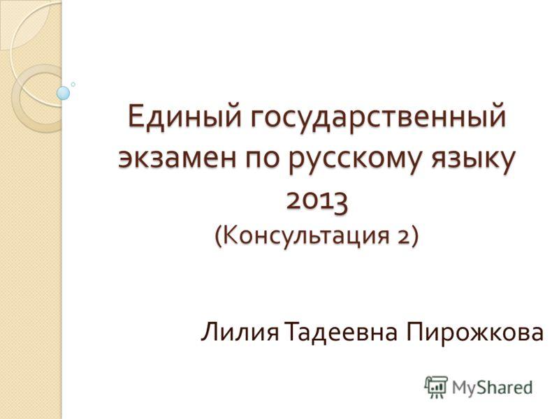 Единый государственный экзамен по русскому языку 2013 ( Консультация 2) Лилия Тадеевна Пирожкова