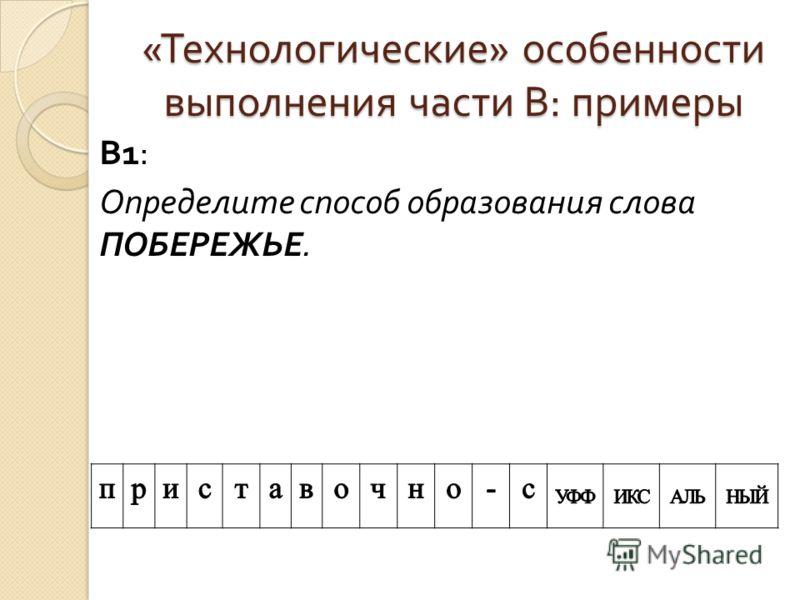 « Технологические » особенности выполнения части В : примеры В 1: Определите способ образования слова ПОБЕРЕЖЬЕ.