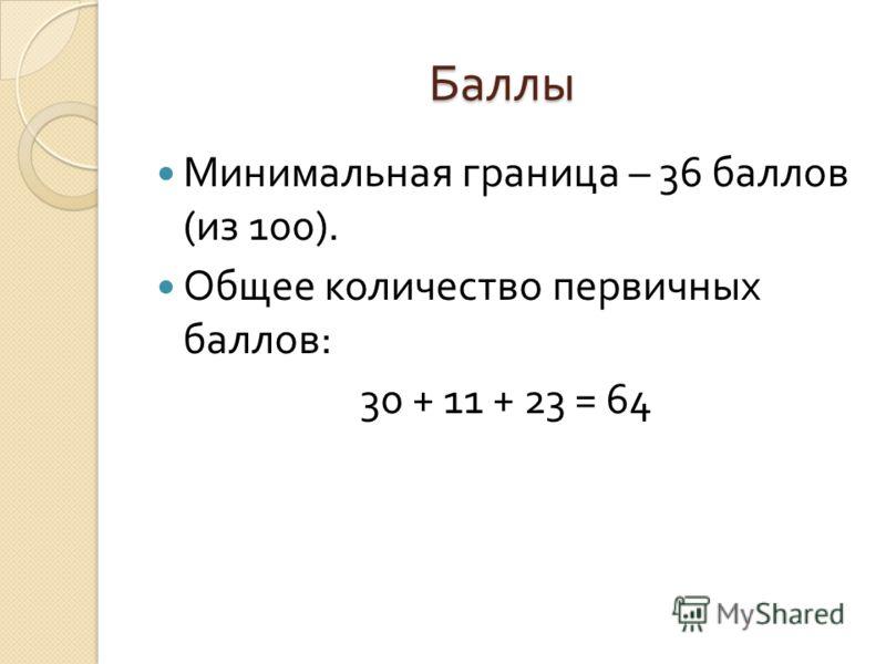 Баллы Минимальная граница – 36 баллов ( из 100). Общее количество первичных баллов : 30 + 11 + 23 = 64