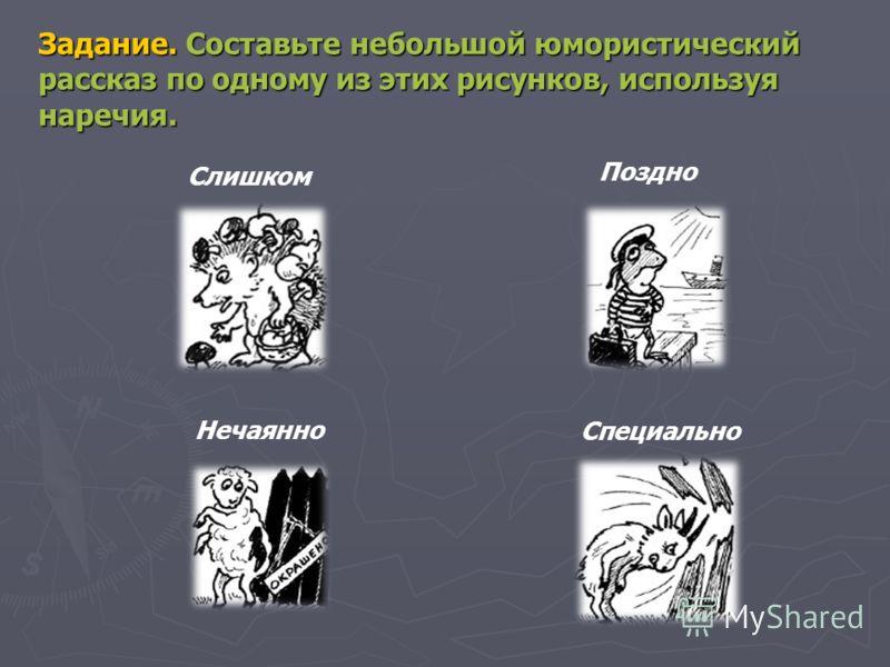 Задание. Составьте небольшой юмористический рассказ по одному из этих рисунков, используя наречия. Слишком Поздно Нечаянно Специально