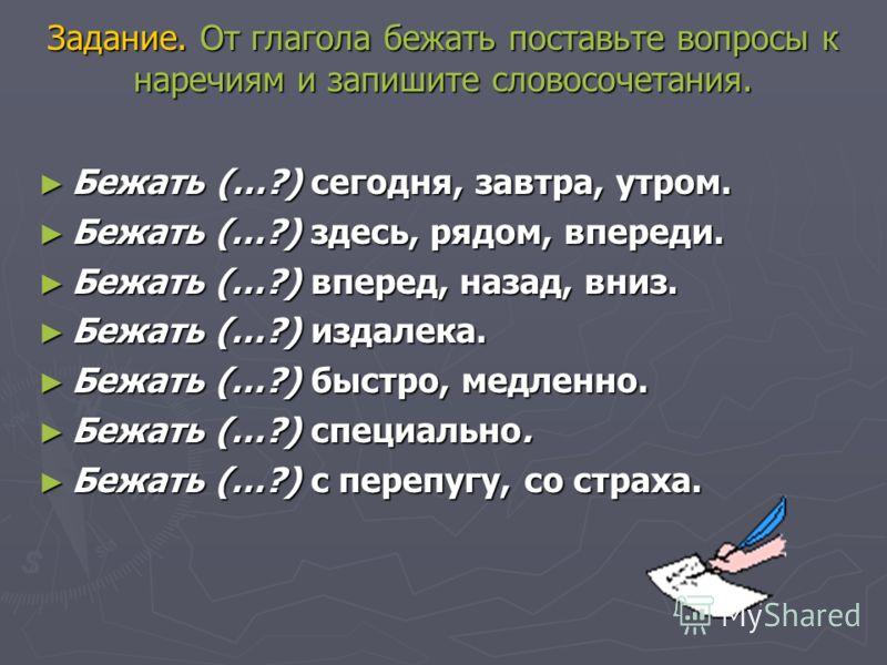 Задание. От глагола бежать поставьте вопросы к наречиям и запишите словосочетания. Бежать (…?) сегодня, завтра, утром. Бежать (…?) сегодня, завтра, утром. Бежать (…?) здесь, рядом, впереди. Бежать (…?) здесь, рядом, впереди. Бежать (…?) вперед, назад
