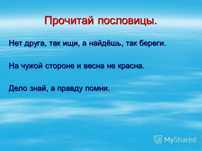 Прочитай пословицы. Нет друга, так ищи, а найдёшь, так береги. На чужой стороне и весна не красна. Дело знай, а правду помни.