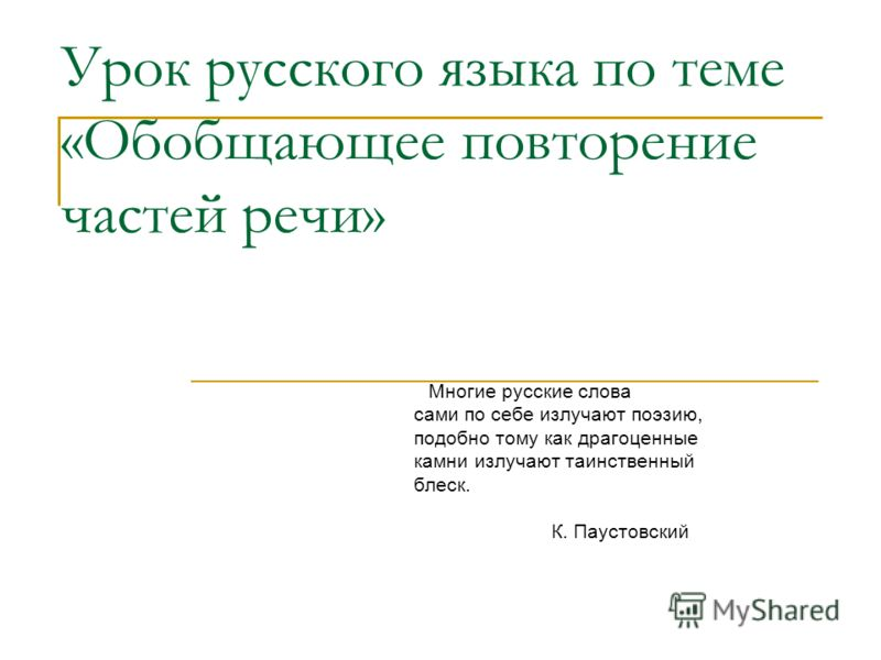 Урок русского языка по теме «Обобщающее повторение частей речи» Многие русские слова сами по себе излучают поэзию, подобно тому как драгоценные камни излучают таинственный блеск. К. Паустовский