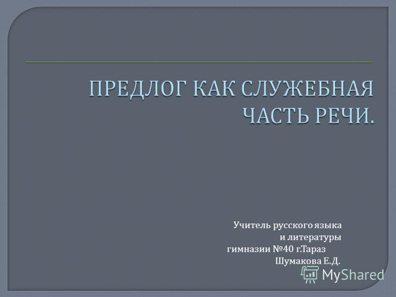 Учитель русского языка и литературы гимназии 40 г.Тараз Шумакова Е.Д.